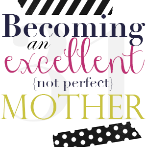 Becoming an excellent {not perfect} mom