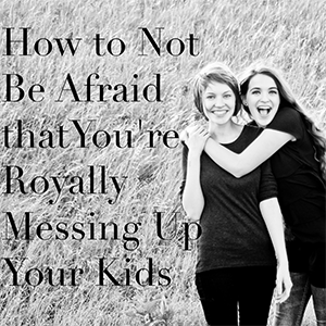 How-to-Not-be-Afraid-that-you're-Royally-Messing-Up-your-Kids