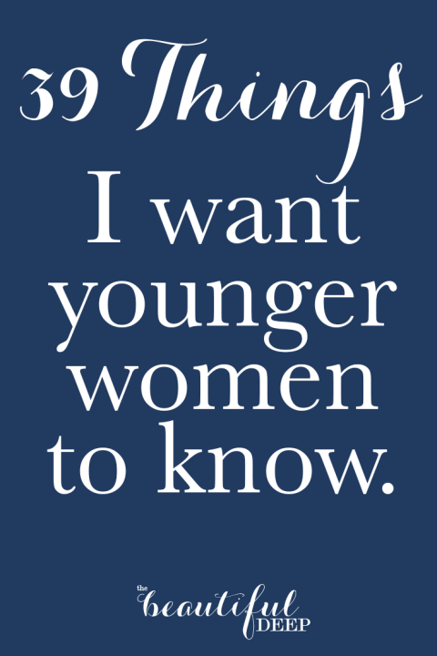 39 Things I want younger women to know - The Beautiful Deep
